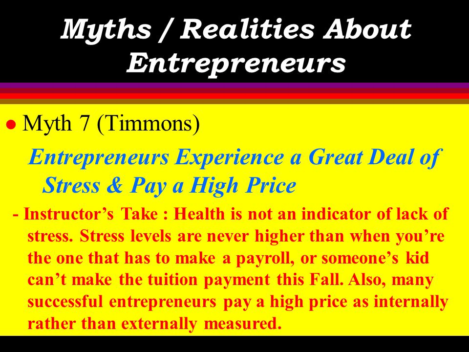 Myths / Realities About Entrepreneurs l Myth 7 (Timmons) Entrepreneurs Experience a Great Deal of Stress & Pay a High Price - Text : Not really. While