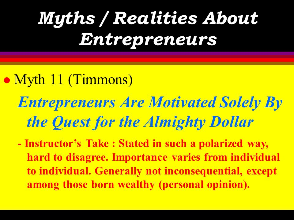 Myths / Realities About Entrepreneurs l Myth 11 (Timmons) Entrepreneurs Are Motivated Solely By the Quest for the Almighty Dollar - Text : Money is a tool, and used to keep score.