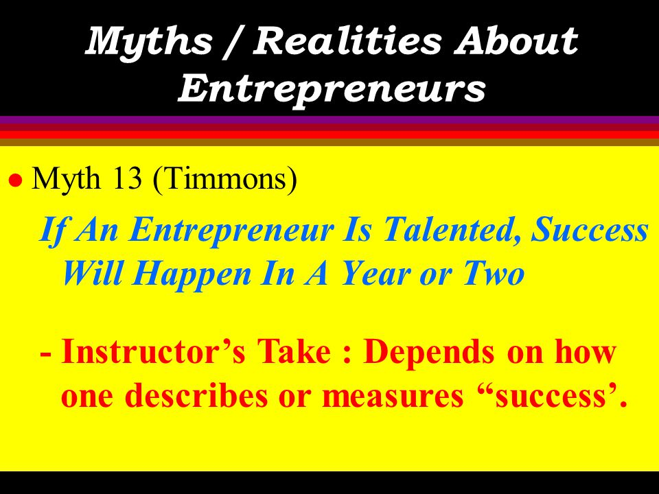 Myths / Realities About Entrepreneurs l Myth 13 (Timmons) If An Entrepreneur Is Talented, Success Will Happen In A Year or Two - Text : Rarely is a ne