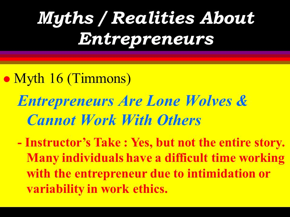 Myths / Realities About Entrepreneurs l Myth 16 (Timmons) Entrepreneurs Are Lone Wolves & Cannot Work With Others - Text : Successful entrepreneurs bu