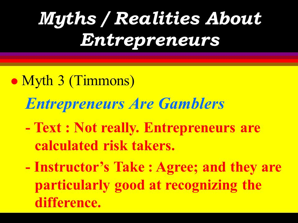 Myths / Realities About Entrepreneurs l Myth 2 (Timmons) Anyone Can Start a Business - Text : True, but the hard part is sustaining and growing it. -