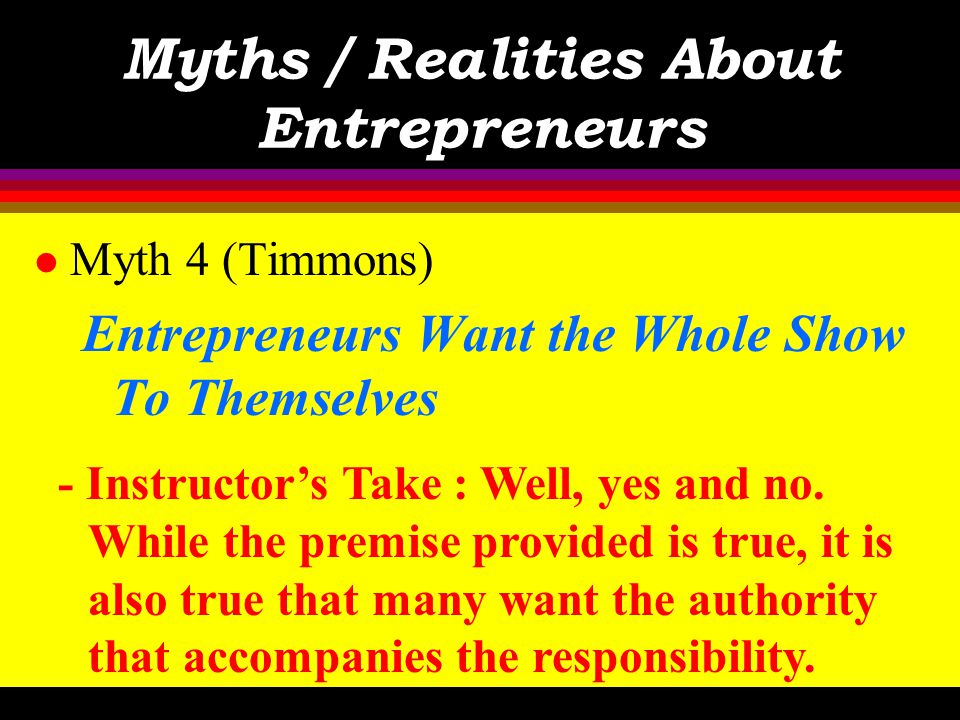 Myths / Realities About Entrepreneurs l Myth 4 (Timmons) Entrepreneurs Want the Whole Show To Themselves - Text : Not really. Entrepreneurs recognize