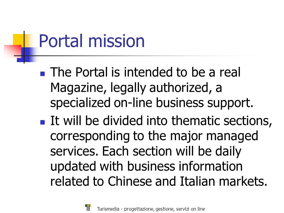 Turismedia - progettazione, gestione, servizi on line Portal sections The main Portal sections are: New legislation and bilateral agreements International tenders of mutual interest Events, fairs, exhibitions in Italy and China Partner search for goods, services, technologies Proposals for services to Chinese companies in Italy and vice versa