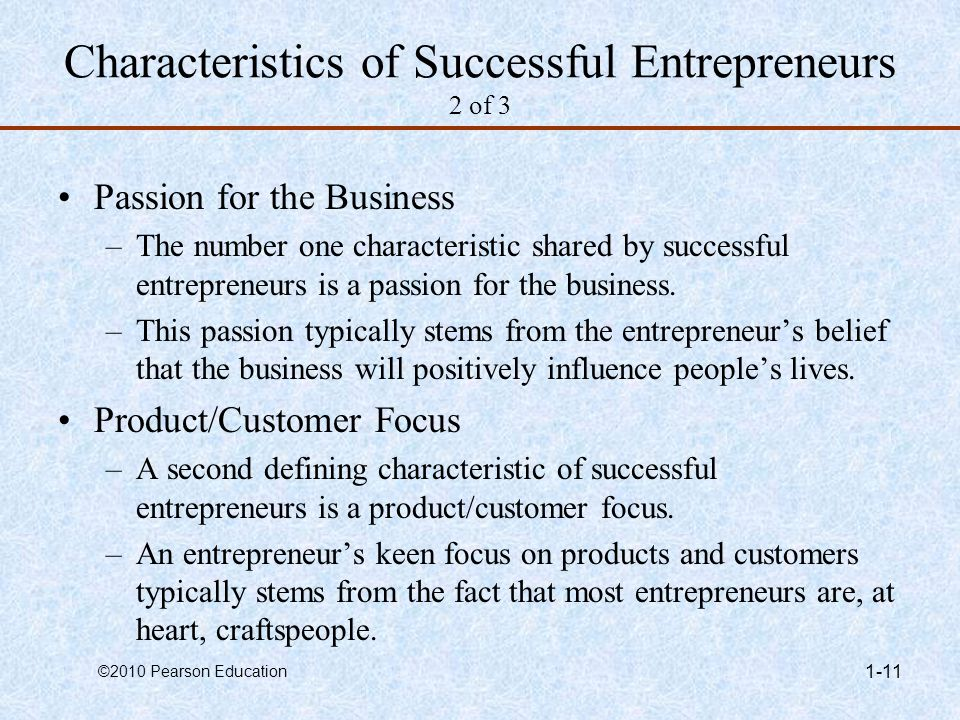 ©2010 Pearson Education 1-11 Characteristics of Successful Entrepreneurs 2 of 3 Passion for the Business –The number one characteristic shared by succ