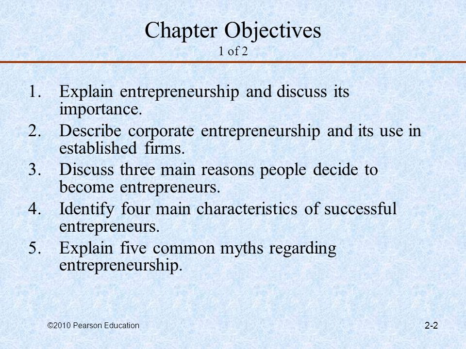 ©2010 Pearson Education 1-13 Common Myths About Entrepreneurs 1 of 5 Myth 1: Entrepreneurs Are Born Not Made –This myth is based on the mistaken belief that some people are genetically predisposed to be entrepreneurs.