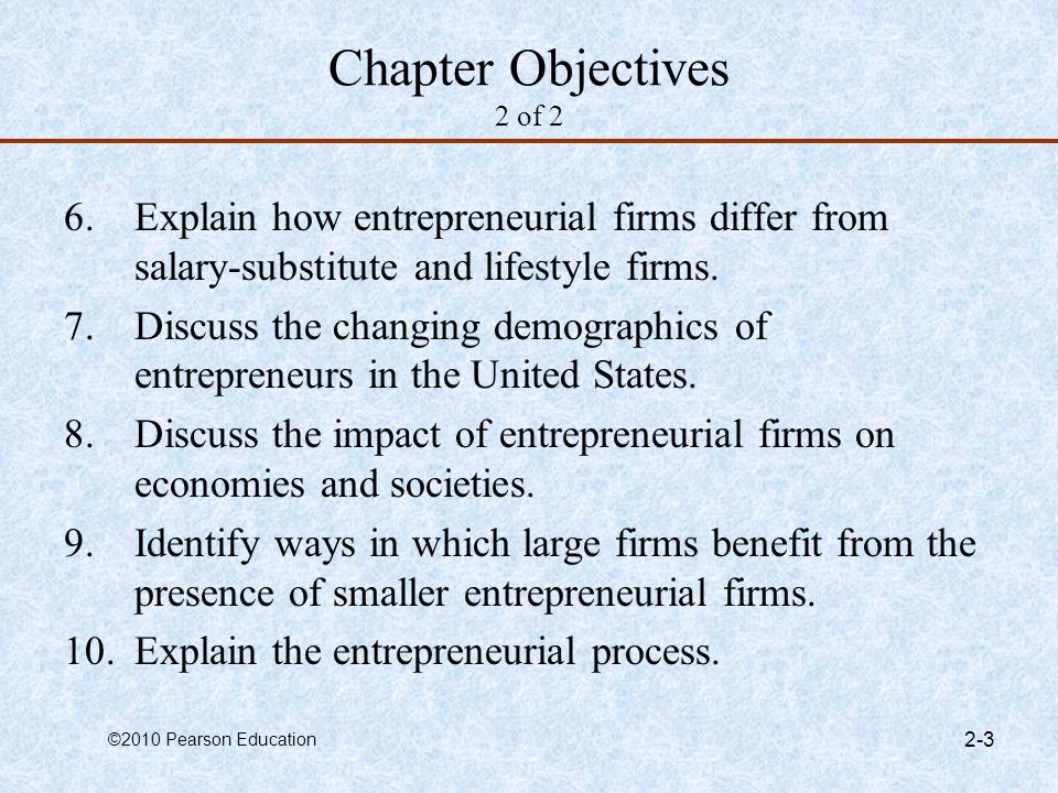 ©2010 Pearson Education 2-3 Chapter Objectives 2 of 2 6.Explain how entrepreneurial firms differ from salary-substitute and lifestyle firms. 7.Discuss
