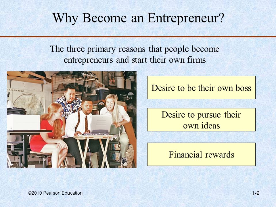 ©2010 Pearson Education 1-9 Why Become an Entrepreneur? The three primary reasons that people become entrepreneurs and start their own firms Desire to