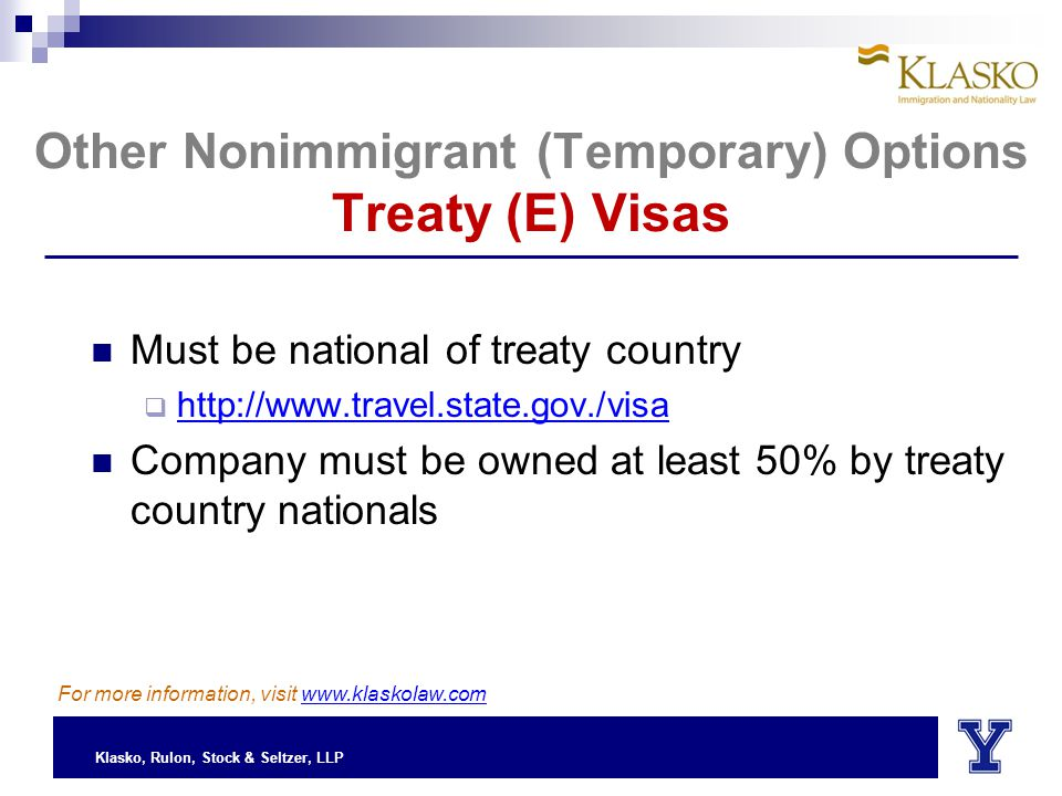 Klasko, Rulon, Stock & Seltzer, LLP Other Nonimmigrant (Temporary) Options Treaty (E) Visas Must be national of treaty country  http://www.travel.state.gov./visa Company must be owned at least 50% by treaty country nationals For more information, visit www.klaskolaw.com