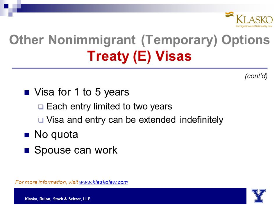 Klasko, Rulon, Stock & Seltzer, LLP (cont'd) Other Nonimmigrant (Temporary) Options Treaty (E) Visas Visa for 1 to 5 years  Each entry limited to two years  Visa and entry can be extended indefinitely No quota Spouse can work For more information, visit www.klaskolaw.com