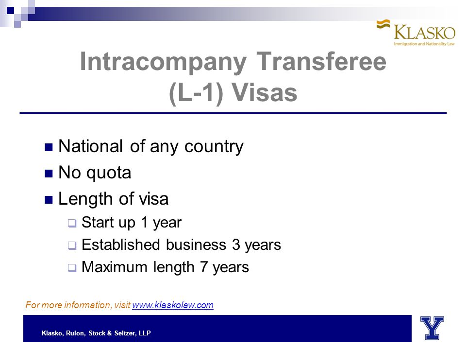 Klasko, Rulon, Stock & Seltzer, LLP Intracompany Transferee (L-1) Visas National of any country No quota Length of visa  Start up 1 year  Established business 3 years  Maximum length 7 years For more information, visit www.klaskolaw.com