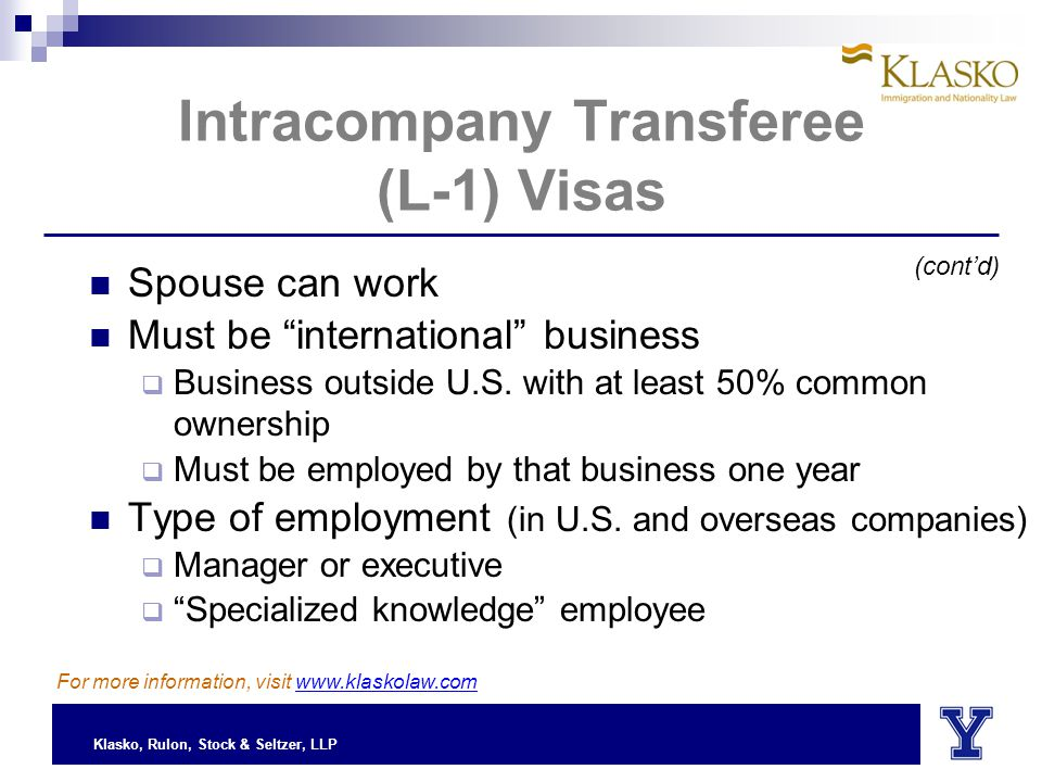 Klasko, Rulon, Stock & Seltzer, LLP Intracompany Transferee (L-1) Visas Spouse can work Must be international business  Business outside U.S.