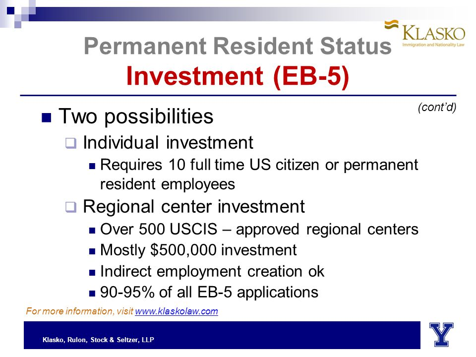 Klasko, Rulon, Stock & Seltzer, LLP Two possibilities  Individual investment Requires 10 full time US citizen or permanent resident employees  Regional center investment Over 500 USCIS – approved regional centers Mostly $500,000 investment Indirect employment creation ok 90-95% of all EB-5 applications (cont'd) For more information, visit www.klaskolaw.com Permanent Resident Status Investment (EB-5)