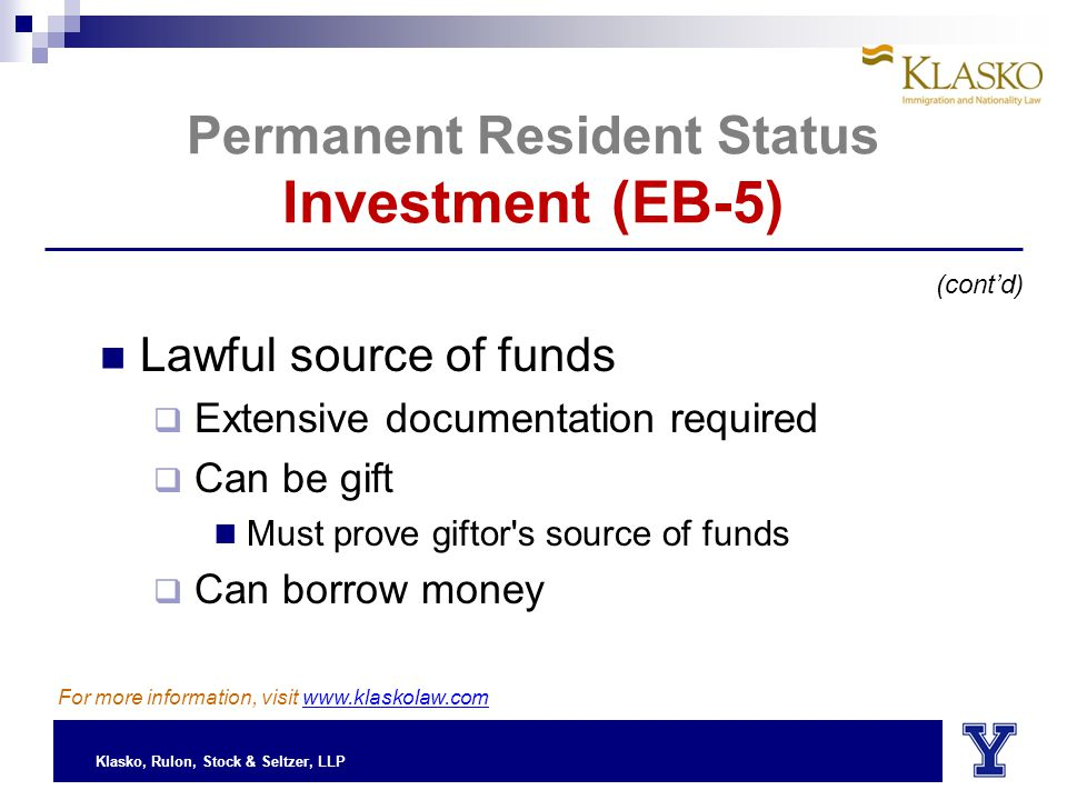 Klasko, Rulon, Stock & Seltzer, LLP Permanent Resident Status Investment (EB-5) Lawful source of funds  Extensive documentation required  Can be gift Must prove giftor s source of funds  Can borrow money (cont'd) For more information, visit www.klaskolaw.com