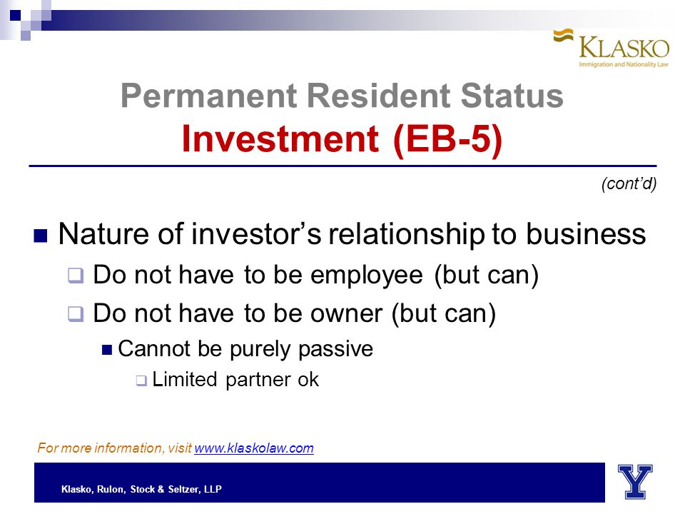 Klasko, Rulon, Stock & Seltzer, LLP Permanent Resident Status Investment (EB-5) Nature of investor's relationship to business  Do not have to be employee (but can)  Do not have to be owner (but can) Cannot be purely passive  Limited partner ok (cont'd) For more information, visit www.klaskolaw.com