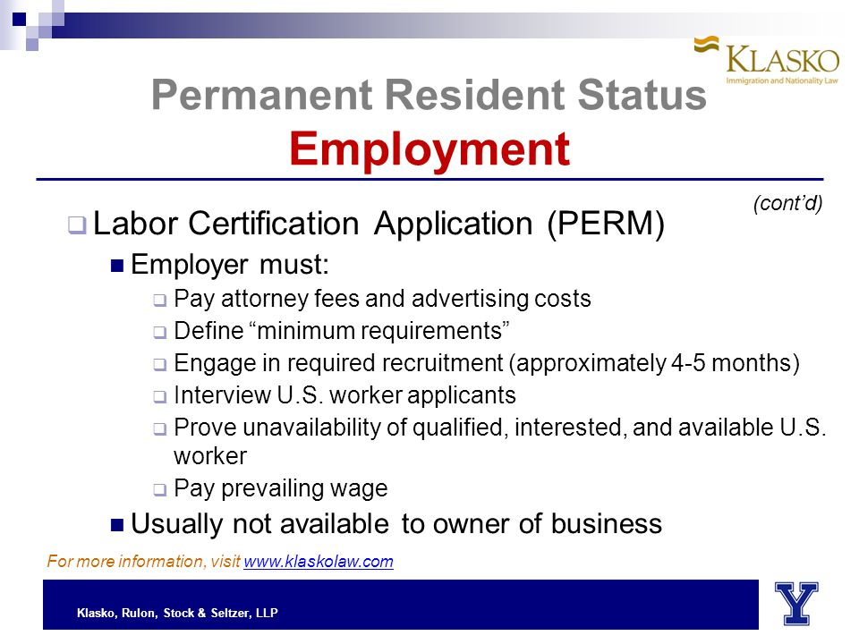 Klasko, Rulon, Stock & Seltzer, LLP Permanent Resident Status Employment  Labor Certification Application (PERM) Employer must:  Pay attorney fees and advertising costs  Define minimum requirements  Engage in required recruitment (approximately 4-5 months)  Interview U.S.