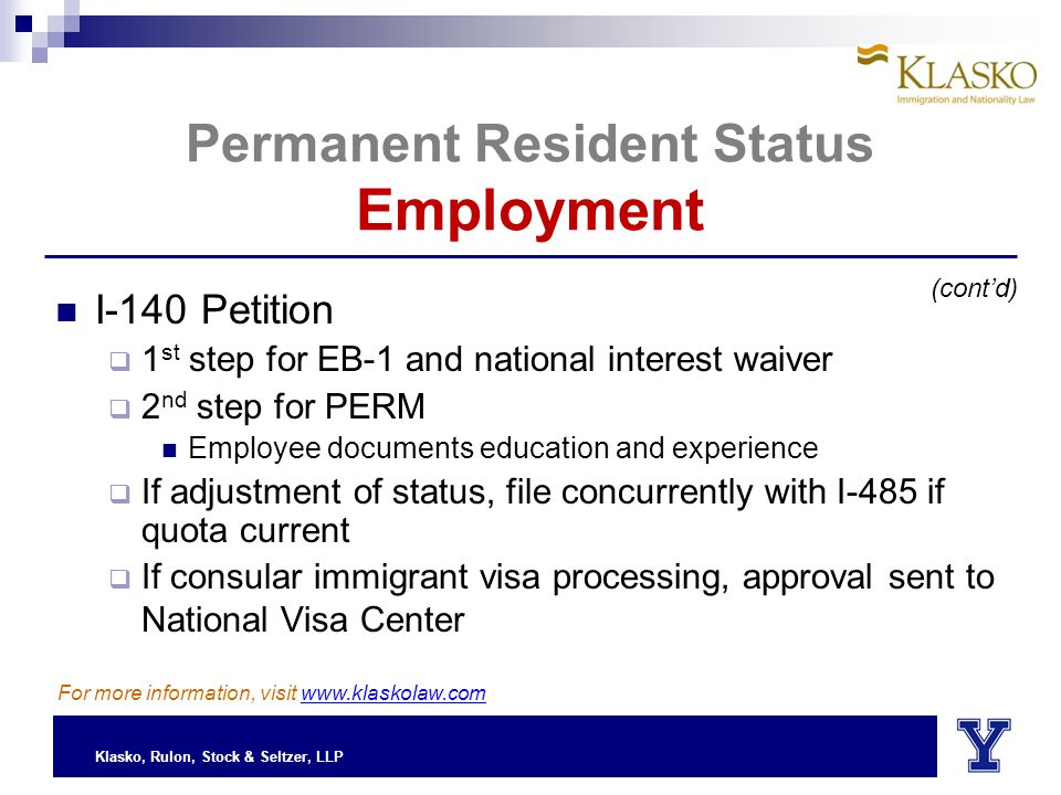 Klasko, Rulon, Stock & Seltzer, LLP Permanent Resident Status Employment I-140 Petition  1 st step for EB-1 and national interest waiver  2 nd step for PERM Employee documents education and experience  If adjustment of status, file concurrently with I-485 if quota current  If consular immigrant visa processing, approval sent to National Visa Center (cont'd) For more information, visit www.klaskolaw.com