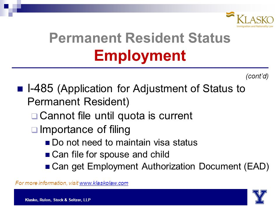 Klasko, Rulon, Stock & Seltzer, LLP Permanent Resident Status Employment I-485 (Application for Adjustment of Status to Permanent Resident)  Cannot file until quota is current  Importance of filing Do not need to maintain visa status Can file for spouse and child Can get Employment Authorization Document (EAD) (cont'd) For more information, visit www.klaskolaw.com