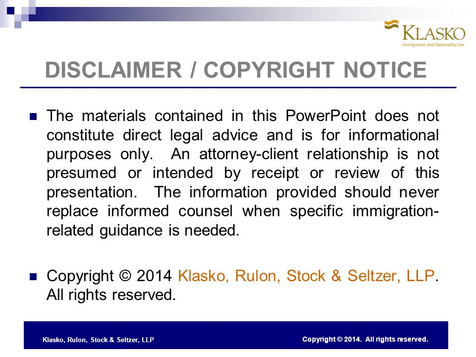 Klasko, Rulon, Stock & Seltzer, LLP DISCLAIMER / COPYRIGHT NOTICE The materials contained in this PowerPoint does not constitute direct legal advice and is for informational purposes only.