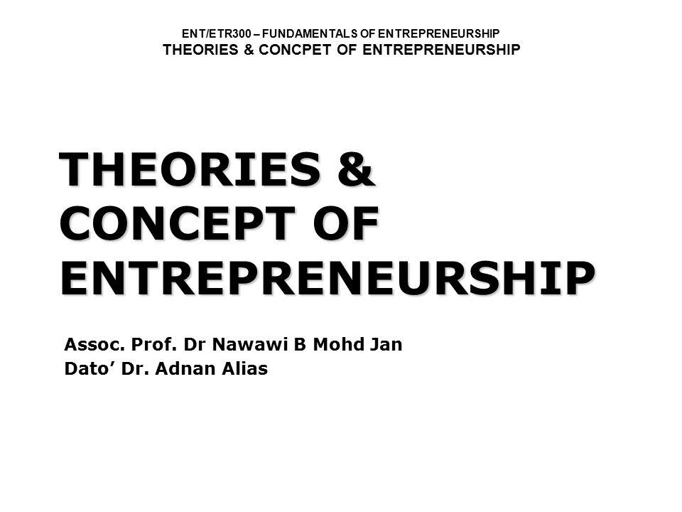 ENT/ETR300 – FUNDAMENTALS OF ENTREPRENEURSHIP THEORIES & CONCPET OF ENTREPRENEURSHIP THEORIES & CONCEPT OF ENTREPRENEURSHIP Assoc. Prof. Dr Nawawi B M