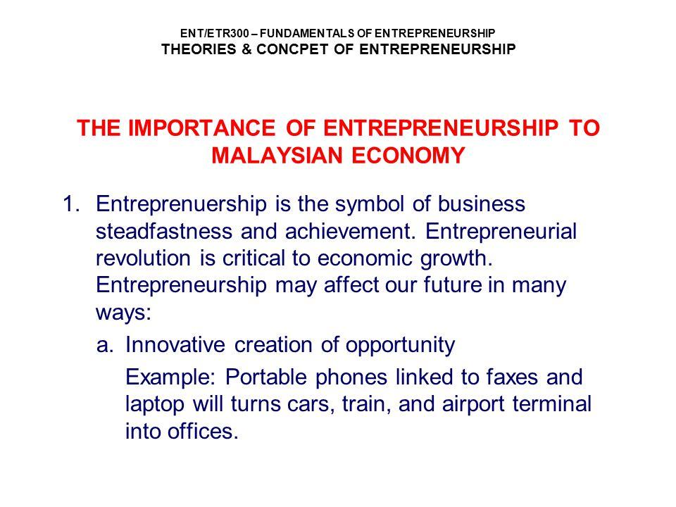 ENT/ETR300 – FUNDAMENTALS OF ENTREPRENEURSHIP THEORIES & CONCPET OF ENTREPRENEURSHIP THE IMPORTANCE OF ENTREPRENEURSHIP TO MALAYSIAN ECONOMY 1.Entrepr