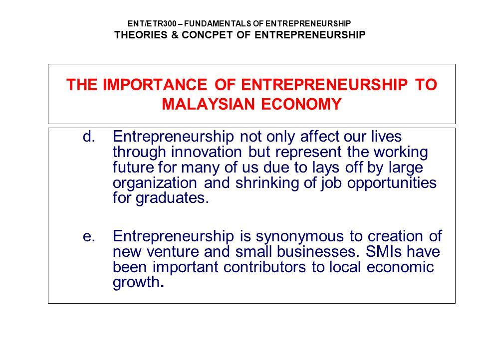 ENT/ETR300 – FUNDAMENTALS OF ENTREPRENEURSHIP THEORIES & CONCPET OF ENTREPRENEURSHIP THE IMPORTANCE OF ENTREPRENEURSHIP TO MALAYSIAN ECONOMY d.Entrepr