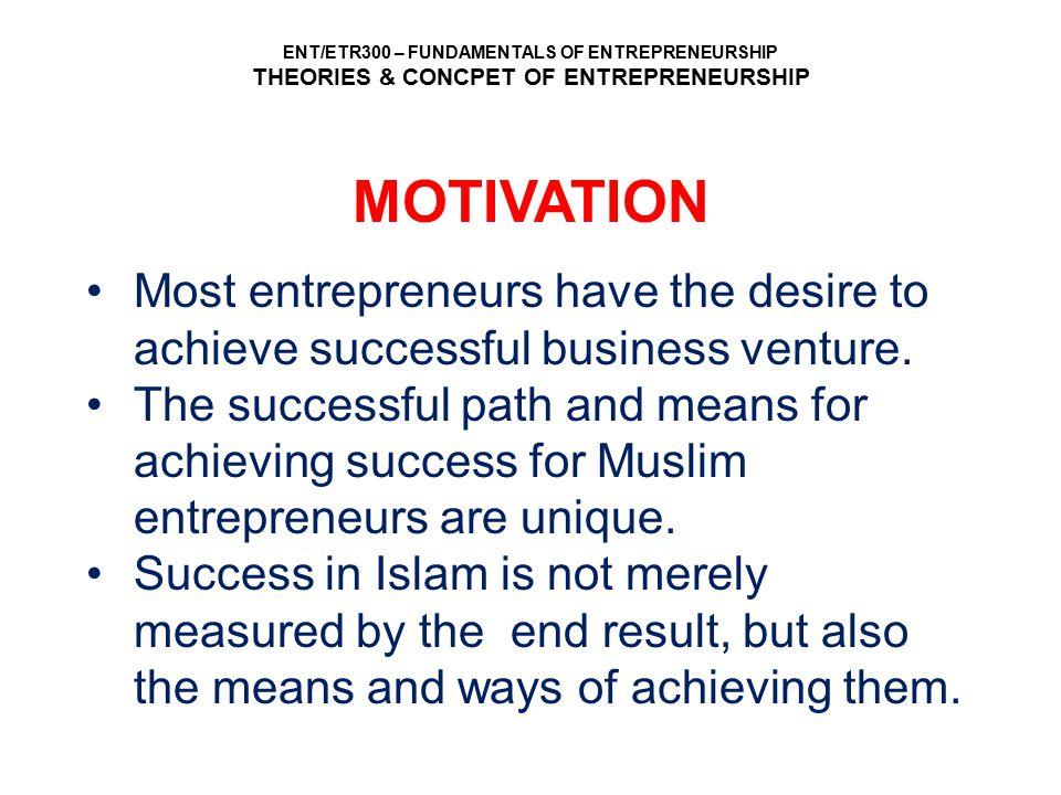 ENT/ETR300 – FUNDAMENTALS OF ENTREPRENEURSHIP THEORIES & CONCPET OF ENTREPRENEURSHIP MOTIVATION Most entrepreneurs have the desire to achieve successf