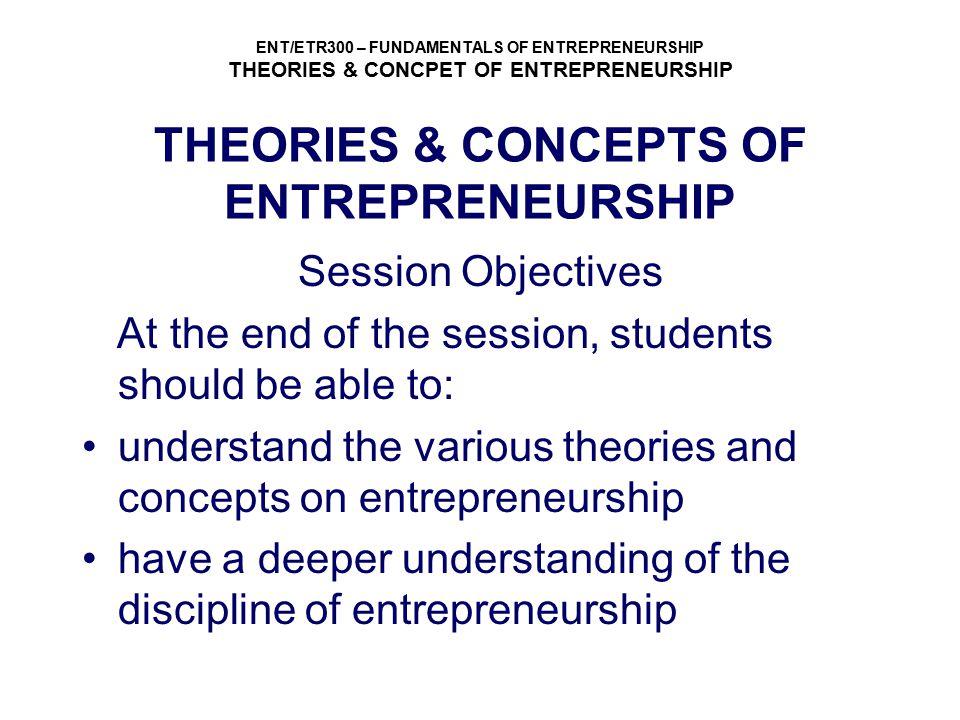 ENT/ETR300 – FUNDAMENTALS OF ENTREPRENEURSHIP THEORIES & CONCPET OF ENTREPRENEURSHIP THEORIES & CONCEPTS OF ENTREPRENEURSHIP Session Objectives At the