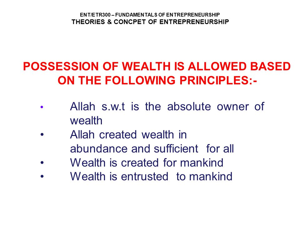 ENT/ETR300 – FUNDAMENTALS OF ENTREPRENEURSHIP THEORIES & CONCPET OF ENTREPRENEURSHIP POSSESSION OF WEALTH IS ALLOWED BASED ON THE FOLLOWING PRINCIPLES