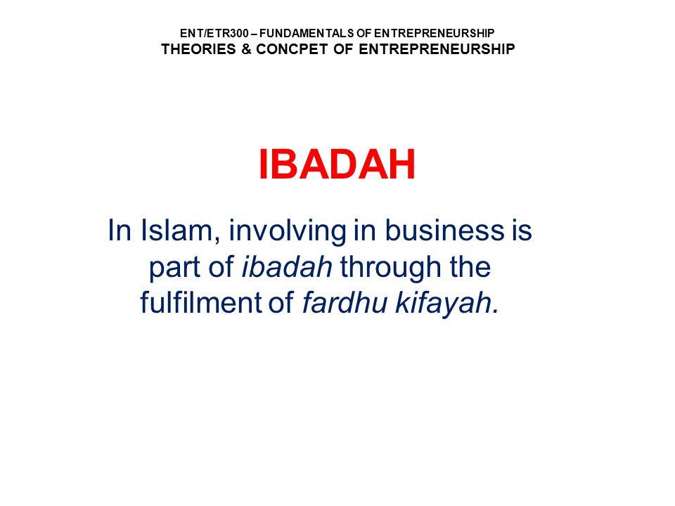 ENT/ETR300 – FUNDAMENTALS OF ENTREPRENEURSHIP THEORIES & CONCPET OF ENTREPRENEURSHIP IBADAH In Islam, involving in business is part of ibadah through