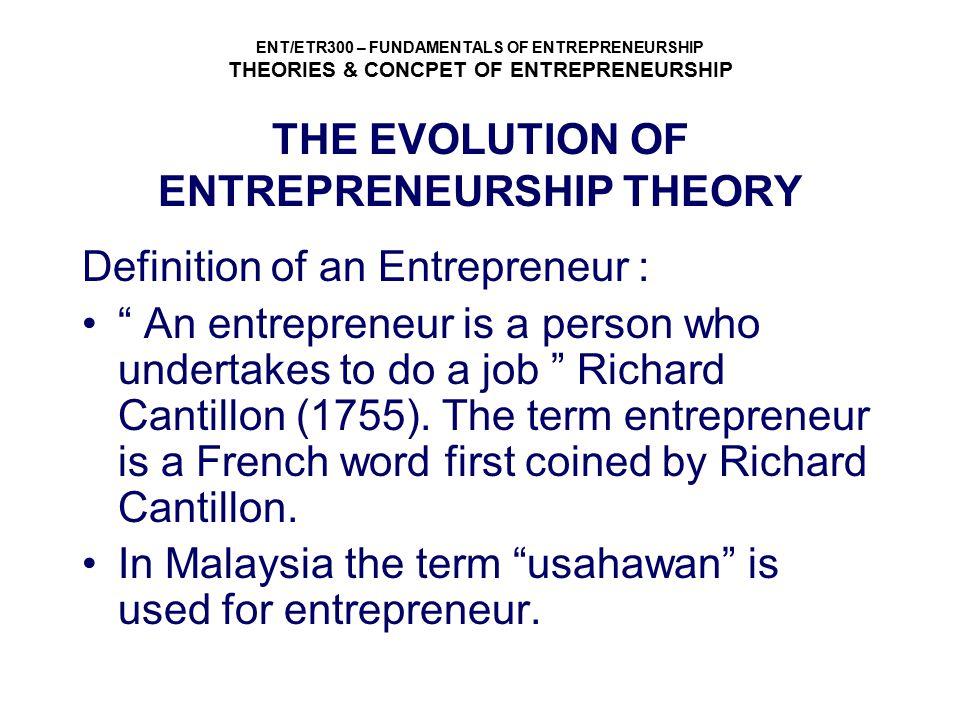 ENT/ETR300 – FUNDAMENTALS OF ENTREPRENEURSHIP THEORIES & CONCPET OF ENTREPRENEURSHIP THE EVOLUTION OF ENTREPRENEURSHIP THEORY Definition of an Entrepr