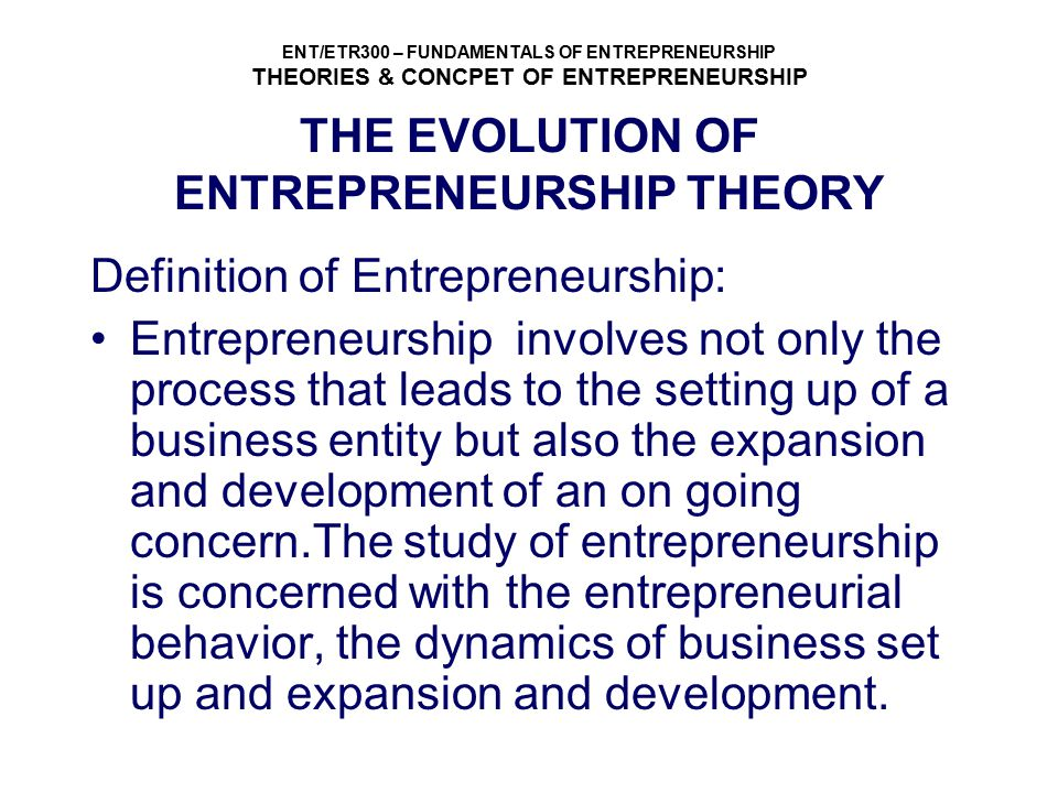 ENT/ETR300 – FUNDAMENTALS OF ENTREPRENEURSHIP THEORIES & CONCPET OF ENTREPRENEURSHIP THE EVOLUTION OF ENTREPRENEURSHIP THEORY Definition of Entreprene