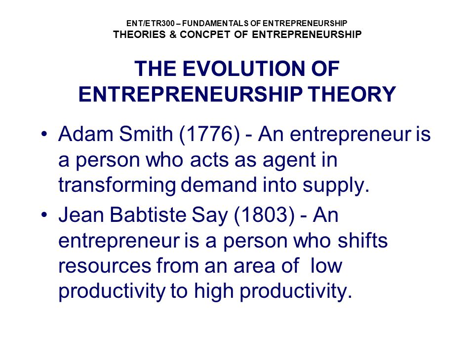 ENT/ETR300 – FUNDAMENTALS OF ENTREPRENEURSHIP THEORIES & CONCPET OF ENTREPRENEURSHIP THE EVOLUTION OF ENTREPRENEURSHIP THEORY John Stuart Mill (1848) - An entrepreneur is a prime mover in the private enterprise.The entrepreneur is the fourth factor of production after land,labor and capital.