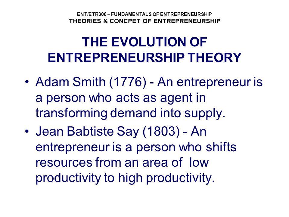 ENT/ETR300 – FUNDAMENTALS OF ENTREPRENEURSHIP THEORIES & CONCPET OF ENTREPRENEURSHIP THE EVOLUTION OF ENTREPRENEURSHIP THEORY Adam Smith (1776) - An e