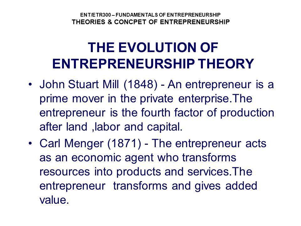 ENT/ETR300 – FUNDAMENTALS OF ENTREPRENEURSHIP THEORIES & CONCPET OF ENTREPRENEURSHIP THE EVOLUTION OF ENTREPRENEURSHIP THEORY John Stuart Mill (1848)