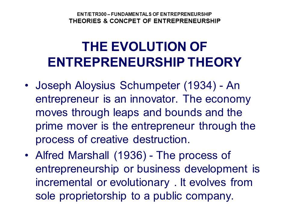 ENT/ETR300 – FUNDAMENTALS OF ENTREPRENEURSHIP THEORIES & CONCPET OF ENTREPRENEURSHIP THE EVOLUTION OF ENTREPRENEURSHIP THEORY Joseph Aloysius Schumpet