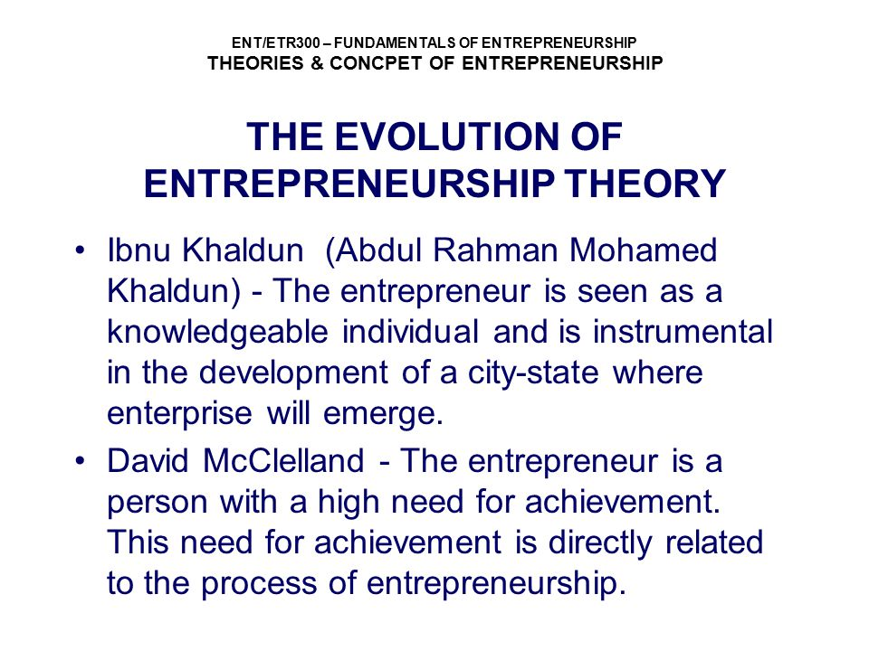 ENT/ETR300 – FUNDAMENTALS OF ENTREPRENEURSHIP THEORIES & CONCPET OF ENTREPRENEURSHIP DEFINITION OF ENTREPRENEURSHIP  It is more than mere creation of business  Entrepreneurship is a process of innovation and new venture creation through four major dimensions – individual, organizational, environmental and process.