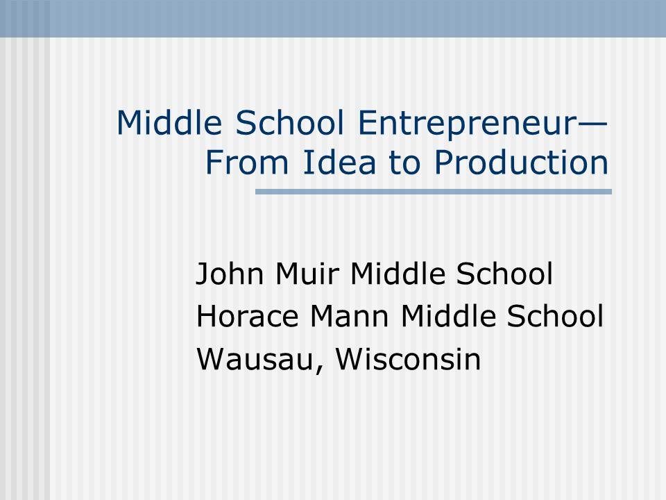 Middle School Entrepreneur— From Idea to Production John Muir Middle School Horace Mann Middle School Wausau, Wisconsin