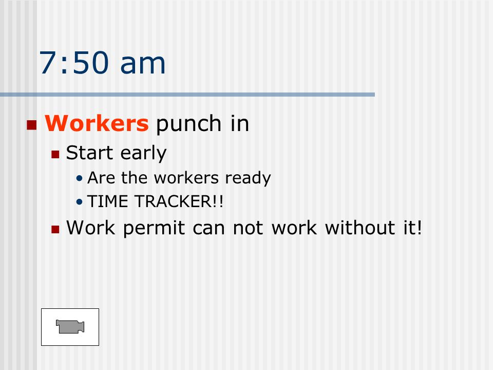 7:50 am Workers punch in Start early Are the workers ready TIME TRACKER!.