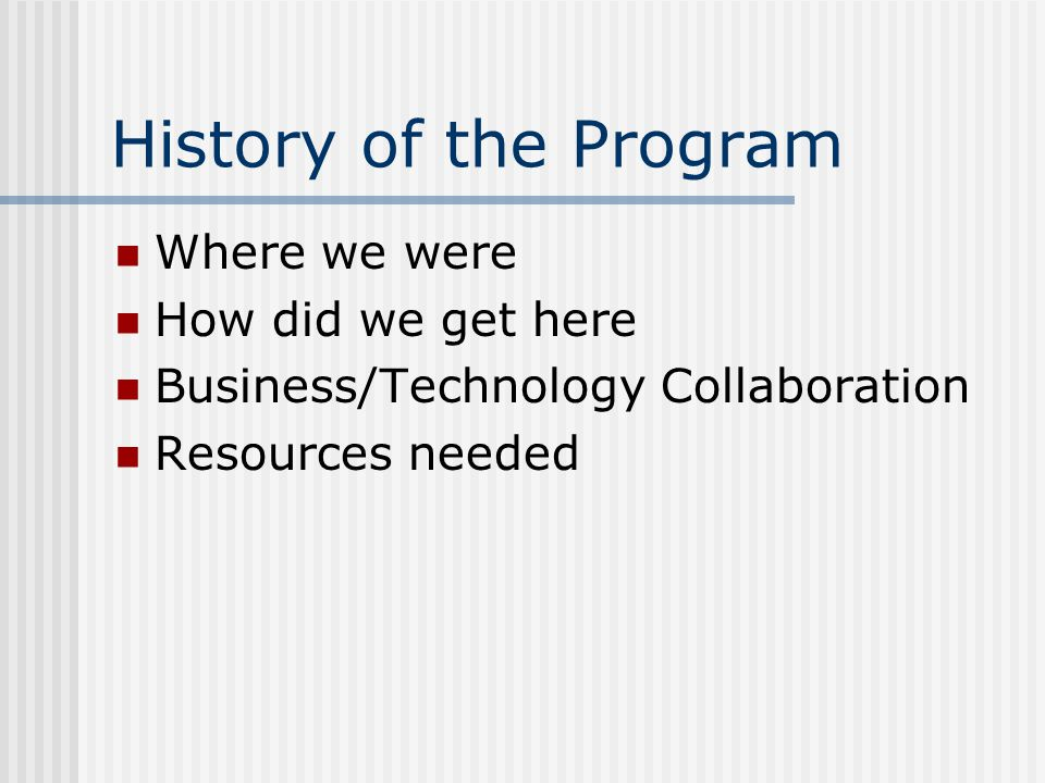 History of the Program Where we were How did we get here Business/Technology Collaboration Resources needed