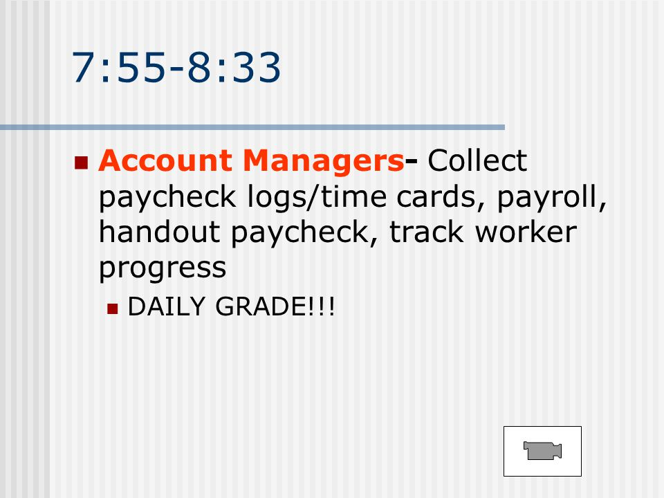 7:55-8:33 Account Managers- Collect paycheck logs/time cards, payroll, handout paycheck, track worker progress DAILY GRADE!!!