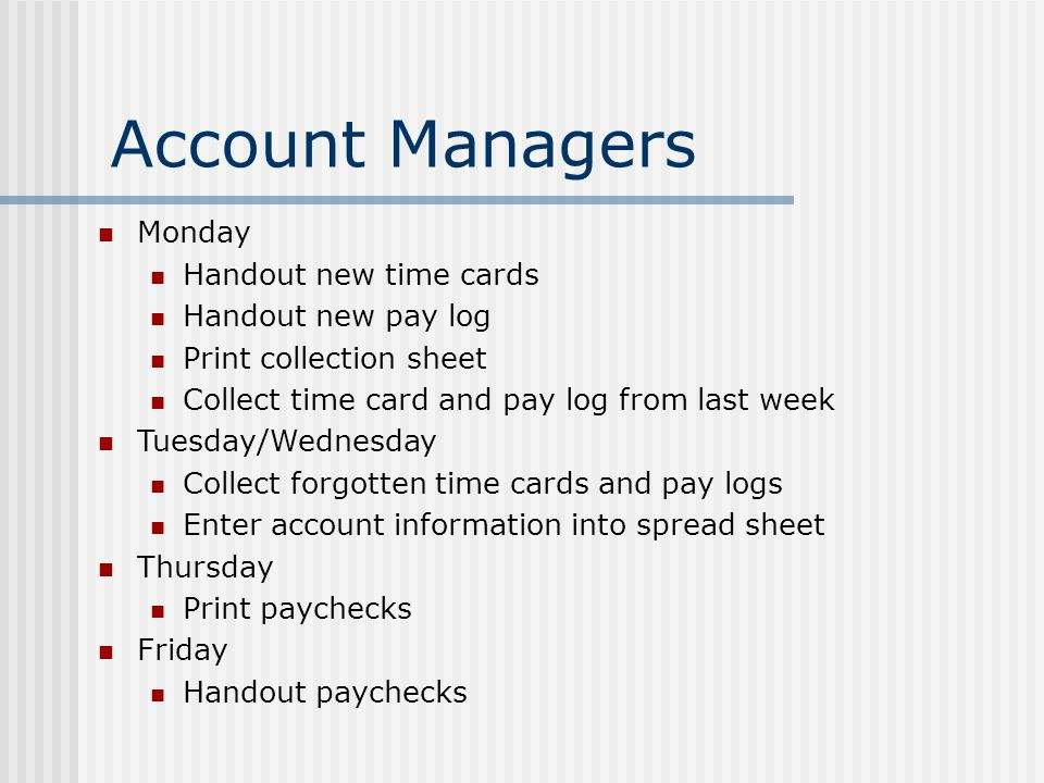Account Managers Monday Handout new time cards Handout new pay log Print collection sheet Collect time card and pay log from last week Tuesday/Wednesday Collect forgotten time cards and pay logs Enter account information into spread sheet Thursday Print paychecks Friday Handout paychecks