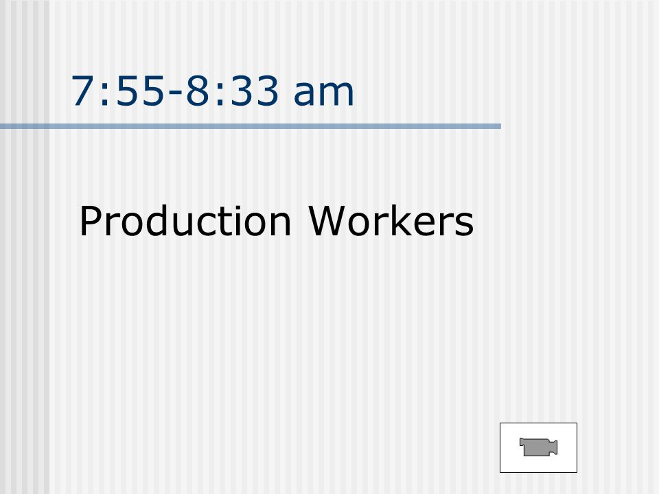 7:55-8:33 am Production Workers
