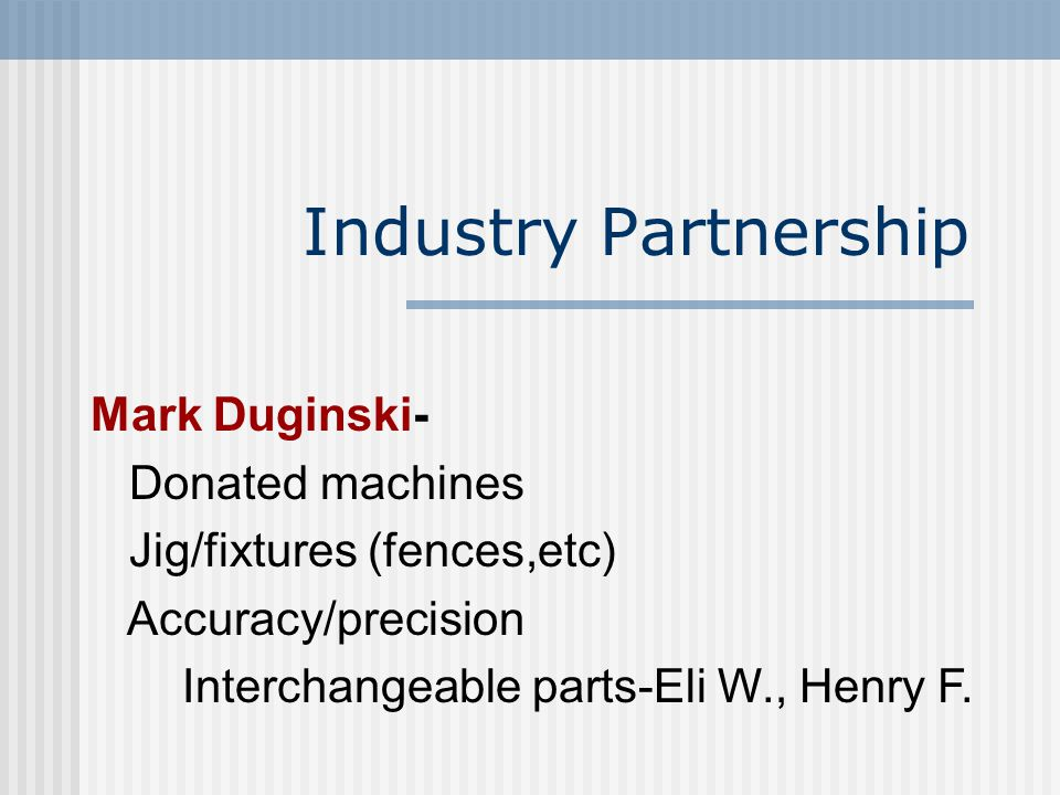 Industry Partnership Mark Duginski- Donated machines Jig/fixtures (fences,etc) Accuracy/precision Interchangeable parts-Eli W., Henry F.