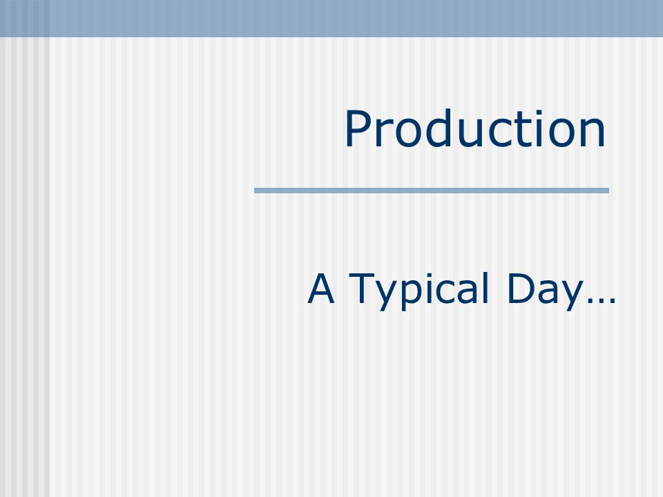 A Typical Day… Production