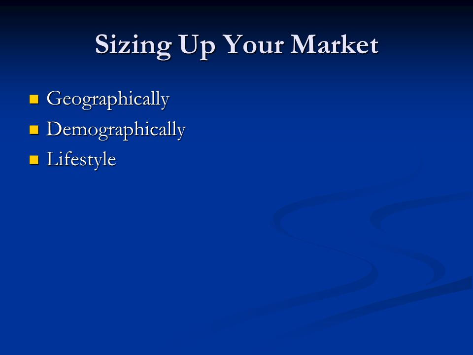 Sizing Up Your Market Geographically Geographically Demographically Demographically Lifestyle Lifestyle