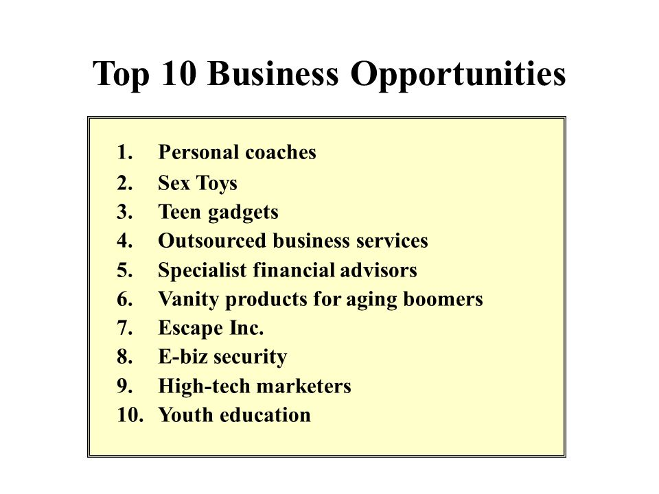 Top 10 Business Opportunities 1.Personal coaches 2.Sex Toys 3.Teen gadgets 4.Outsourced business services 5.Specialist financial advisors 6.Vanity pro