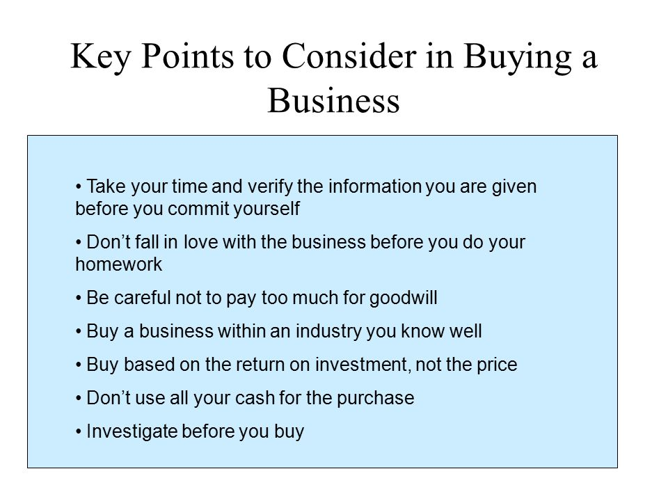 Key Points to Consider in Buying a Business Take your time and verify the information you are given before you commit yourself Don't fall in love with