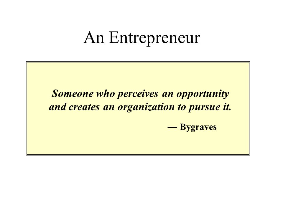 An Entrepreneur Someone who perceives an opportunity and creates an organization to pursue it. Bygraves