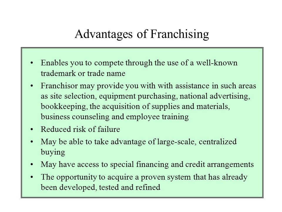 Advantages of Franchising Enables you to compete through the use of a well-known trademark or trade name Franchisor may provide you with with assistan