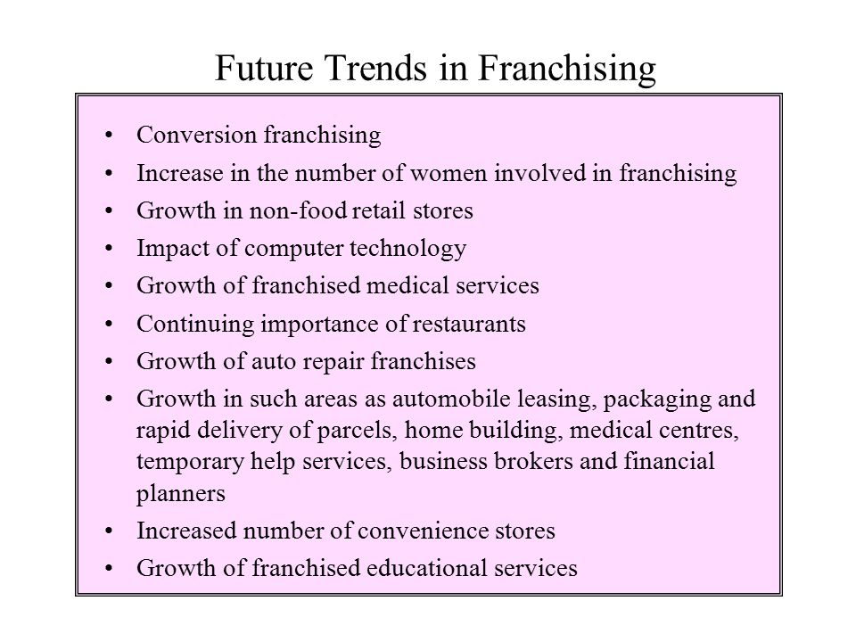 Future Trends in Franchising Conversion franchising Increase in the number of women involved in franchising Growth in non-food retail stores Impact of